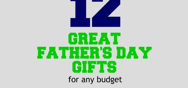 12 GREAT FATHER'S DAY GIFTS – for any budget
